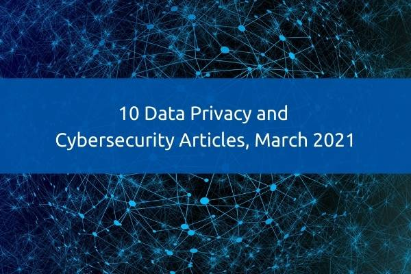 10 Data Privacy and Cybersecurity Articles, March 2021